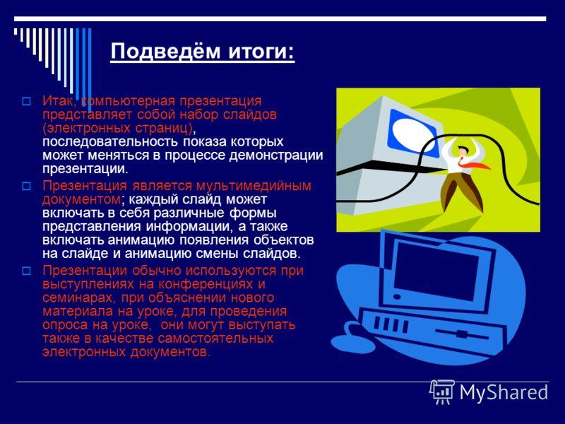 Подведём итоги: Итак, компьютерная презентация представляет собой набор слайдов (электронных страниц), последовательность показа которых может меняться в процессе демонстрации презентации. Презентация является мультимедийным документом; каждый слайд
