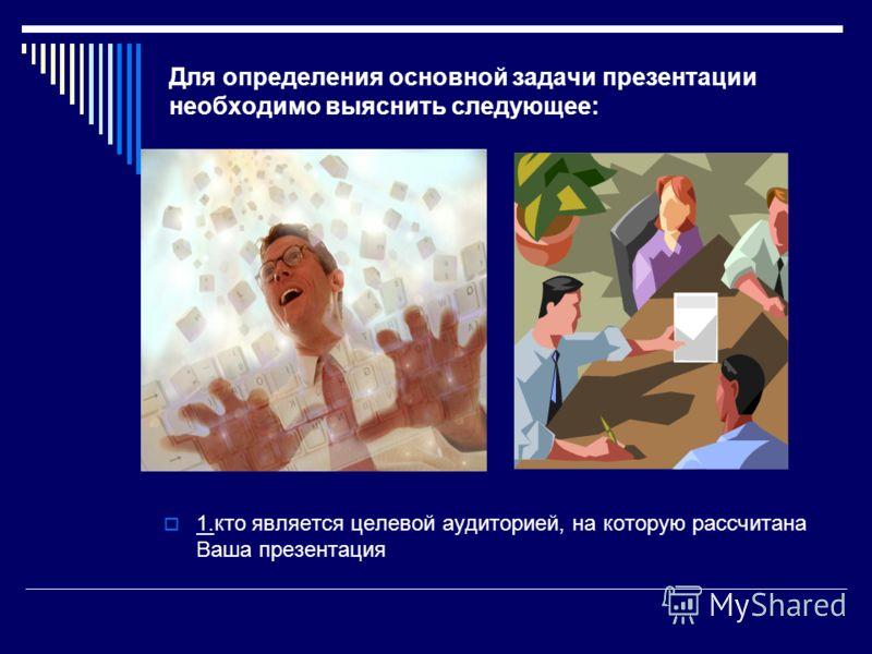 Для определения основной задачи презентации необходимо выяснить следующее: 1.кто является целевой аудиторией, на которую рассчитана Ваша презентация