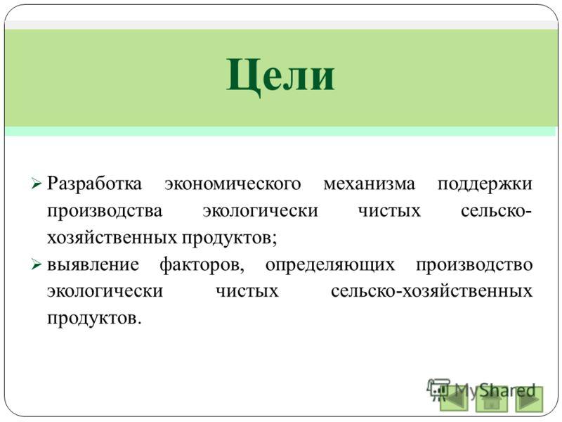 Цели Разработка экономического механизма поддержки производства экологически чистых сельско- хозяйственных продуктов; выявление факторов, определяющих производство экологически чистых сельско-хозяйственных продуктов.