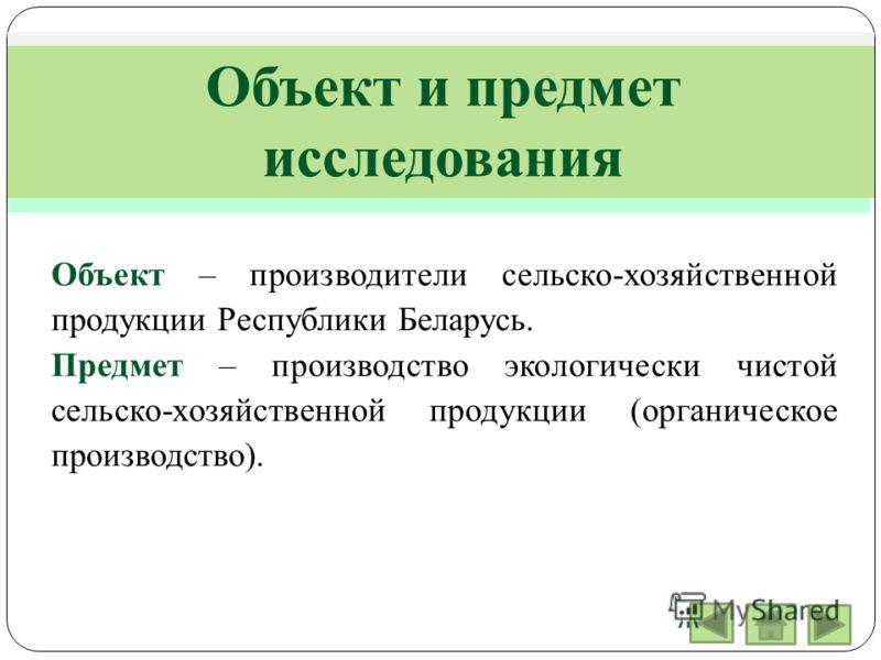 Объект и предмет исследования Объект – производители сельско-хозяйственной продукции Республики Беларусь. Предмет – производство экологически чистой сельско-хозяйственной продукции (органическое производство).