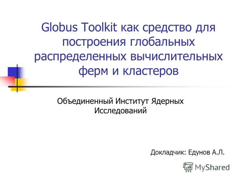 Globus Toolkit как средство для построения глобальных распределенных вычислительных ферм и кластеров Объединенный Институт Ядерных Исследований Докладчик: Едунов А.Л.