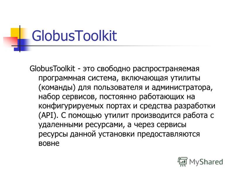 GlobusToolkit GlobusToolkit - это свободно распространяемая программная система, включающая утилиты (команды) для пользователя и администратора, набор сервисов, постоянно работающих на конфигурируемых портах и средства разработки (API). С помощью ути