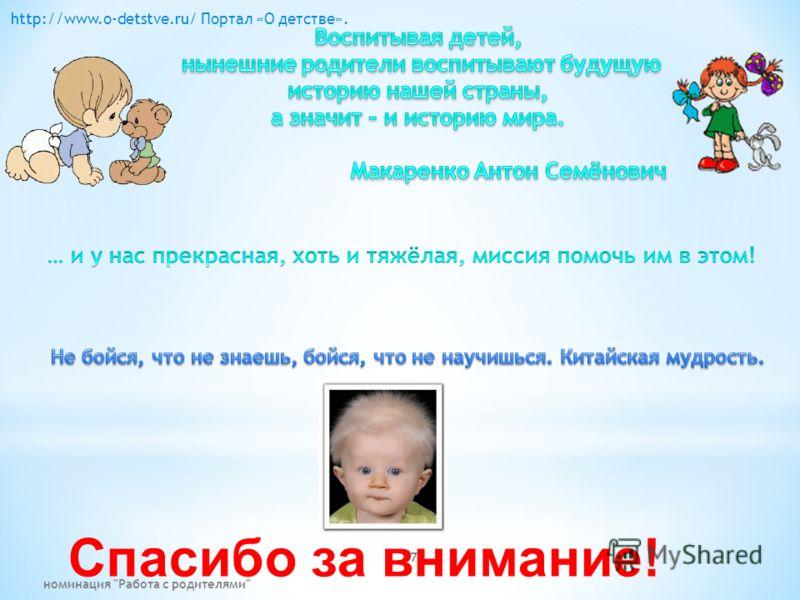 Спасибо за внимание! 7 http://www.o-detstve.ru/ Портал «О детстве». номинация Работа с родителями