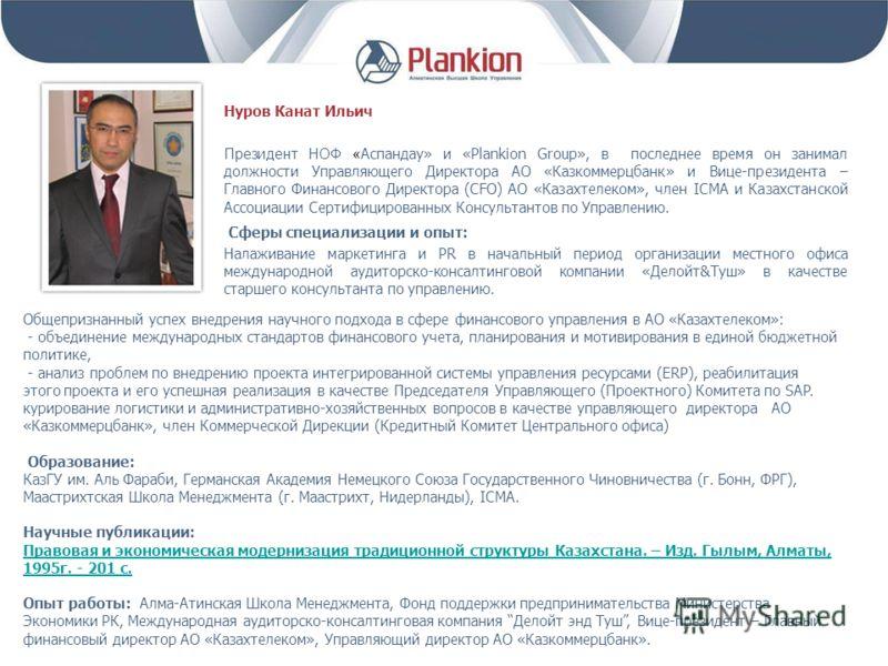 Нуров Канат Ильич Президент НОФ « Аспандау» и «Plankion Group», в последнее время он занимал должности Управляющего Директора АО «Казкоммерцбанк» и Вице-президента – Главного Финансового Директора (CFO) АО «Казахтелеком», член ICMA и Казахстанской Ас