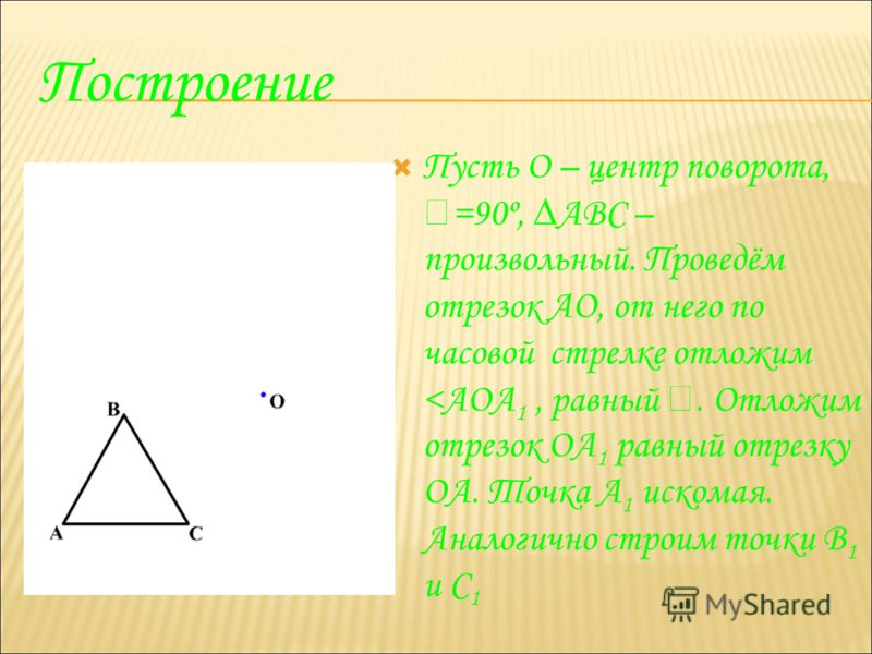 Построение Пусть О – центр поворота, =90º, АВС – произвольный. Проведём отрезок АО, от него по часовой стрелке отложим