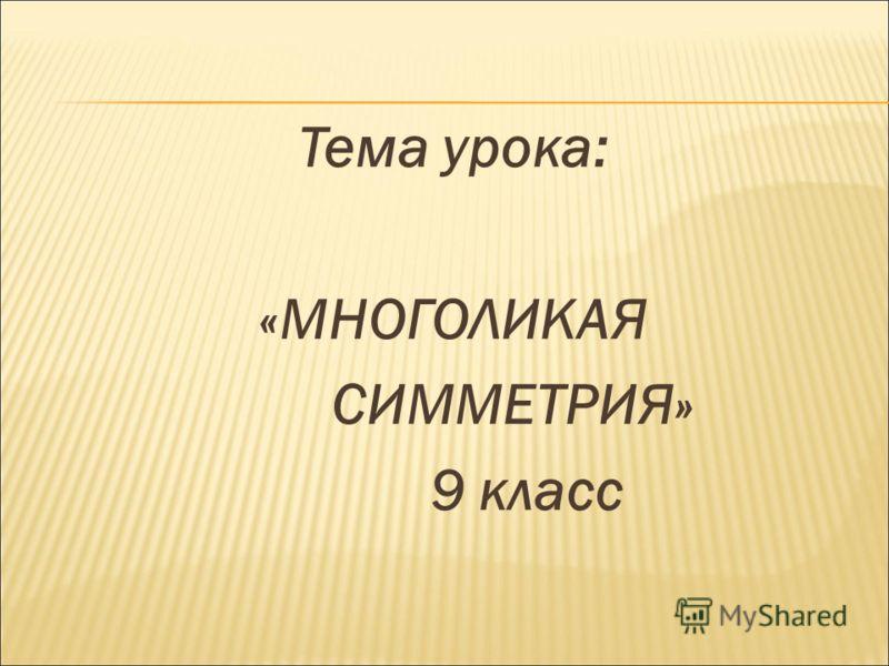 Тема урока: «МНОГОЛИКАЯ СИММЕТРИЯ» 9 класс