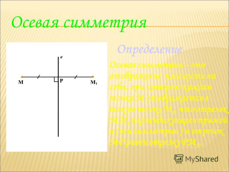 Осевая симметрия Определение Осевая симметрия –это отображение плоскости на себя, при котором каждая точка М отображается в такую точку М 1, что отрезок ММ 1 перпендикулярен прямой а (оси симметрии ) и отрезок МР равен отрезку РМ 1.