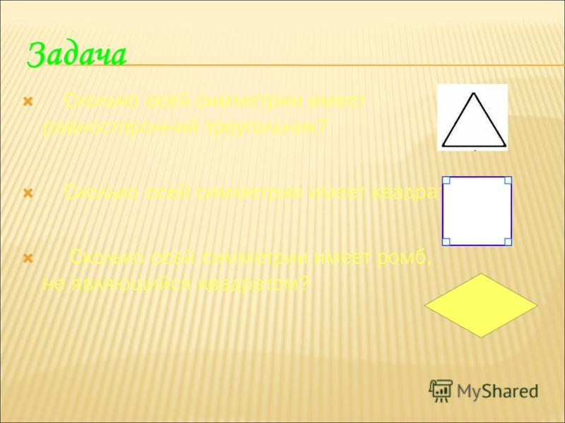 Задача Сколько осей симметрии имеет равносторонний треугольник? Сколько осей симметрии имеет квадрат? Сколько осей симметрии имеет ромб, не являющийся квадратом?