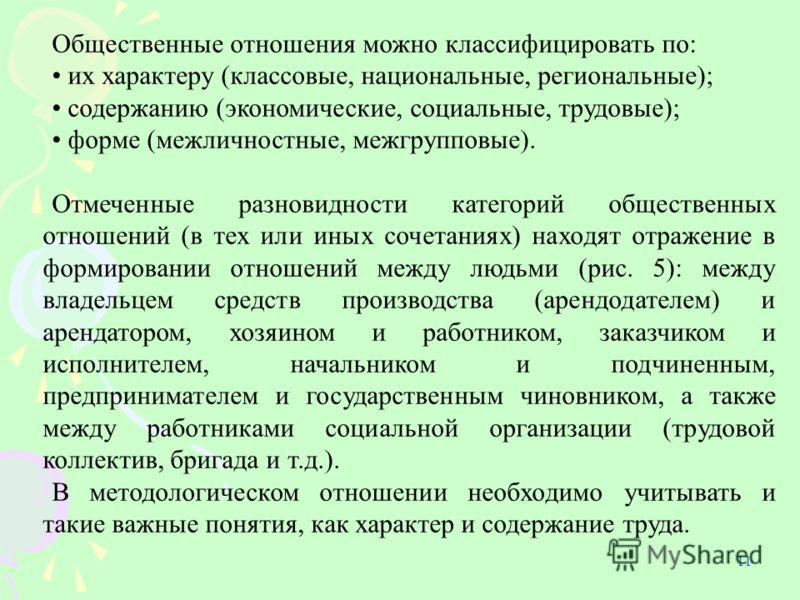 11 Общественные отношения можно классифицировать по: их характеру (классовые, национальные, региональные); содержанию (экономические, социальные, трудовые); форме (межличностные, межгрупповые). Отмеченные разновидности категорий общественных отношени
