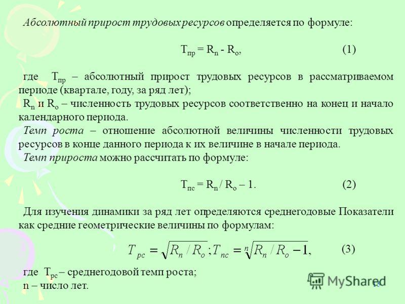 15 Абсолютный прирост трудовых ресурсов определяется по формуле: Т пр = R n - R o,(1) где Т пр – абсолютный прирост трудовых ресурсов в рассматриваемом периоде (квартале, году, за ряд лет); R n и R o – численность трудовых ресурсов соответственно на