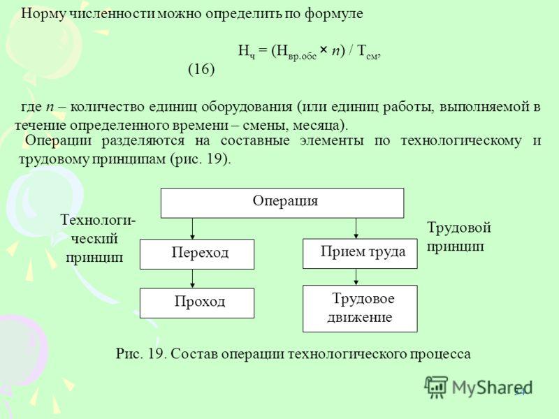 34 Норму численности можно определить по формуле Н ч = (Н вр.обс × n) / Т см, (16) где n – количество единиц оборудования (или единиц работы, выполняемой в течение определенного времени – смены, месяца). Операции разделяются на составные элементы по