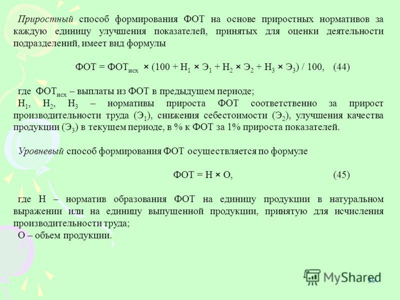 59 Приростный способ формирования ФОТ на основе приростных нормативов за каждую единицу улучшения показателей, принятых для оценки деятельности подразделений, имеет вид формулы ФОТ = ФОТ исх × (100 + Н 1 × Э 1 + Н 2 × Э 2 + Н 3 × Э 3 ) / 100, (44) гд