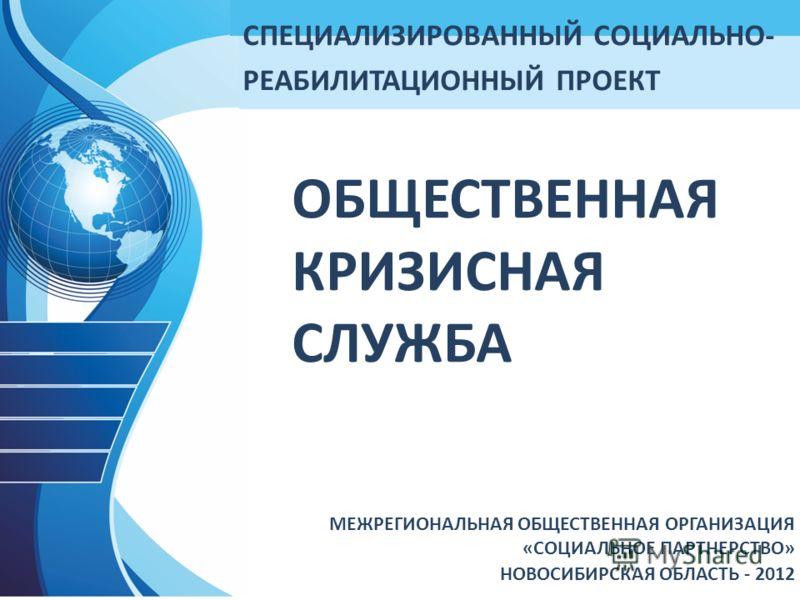 ОБЩЕСТВЕННАЯ КРИЗИСНАЯ СЛУЖБА МЕЖРЕГИОНАЛЬНАЯ ОБЩЕСТВЕННАЯ ОРГАНИЗАЦИЯ «СОЦИАЛЬНОЕ ПАРТНЕРСТВО» НОВОСИБИРСКАЯ ОБЛАСТЬ - 2012 СПЕЦИАЛИЗИРОВАННЫЙ СОЦИАЛЬНО- РЕАБИЛИТАЦИОННЫЙ ПРОЕКТ