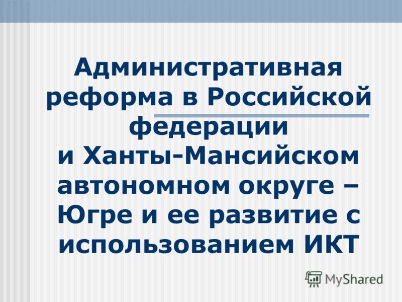 Административная реформа в Российской федерации и Ханты-Мансийском автономном округе – Югре и ее развитие с использованием ИКТ