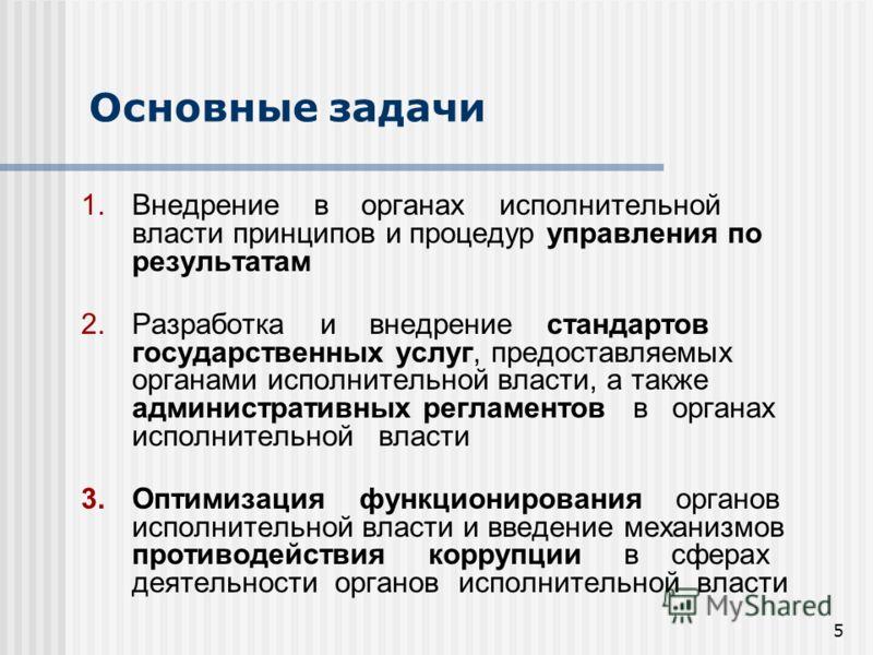 5 Основные задачи 1.Внедрение в органах исполнительной власти принципов и процедур управления по результатам 2.Разработка и внедрение стандартов государственных услуг, предоставляемых органами исполнительной власти, а также административных регламент