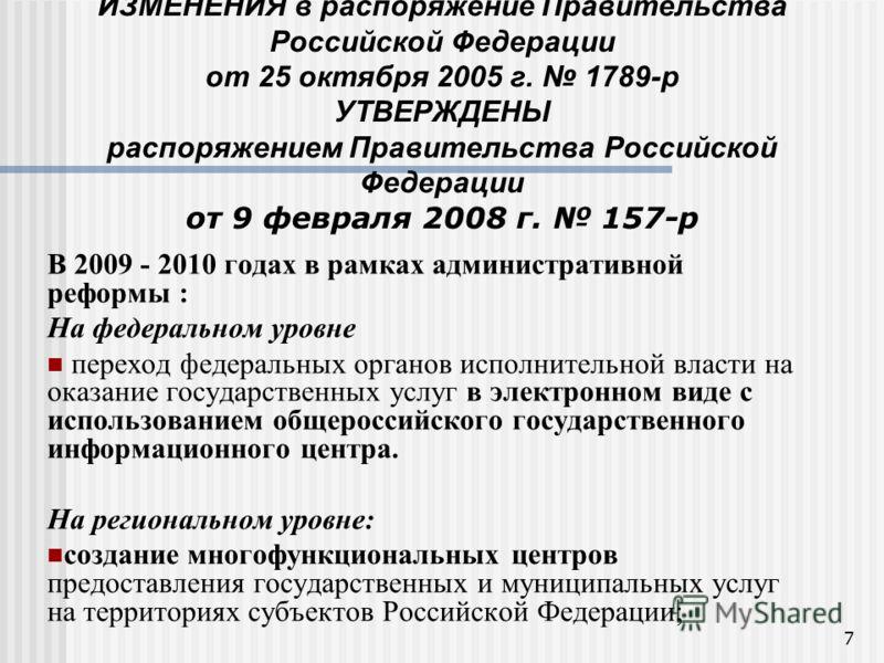7 ИЗМЕНЕНИЯ в распоряжение Правительства Российской Федерации от 25 октября 2005 г. 1789-р УТВЕРЖДЕНЫ распоряжением Правительства Российской Федерации от 9 февраля 2008 г. 157-р В 2009 - 2010 годах в рамках административной реформы : На федеральном у