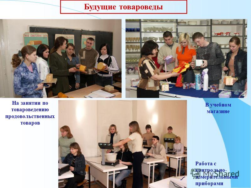Будущие товароведы На занятии по товароведению продовольственных товаров В учебном магазине Работа с контрольно- измерительными приборами