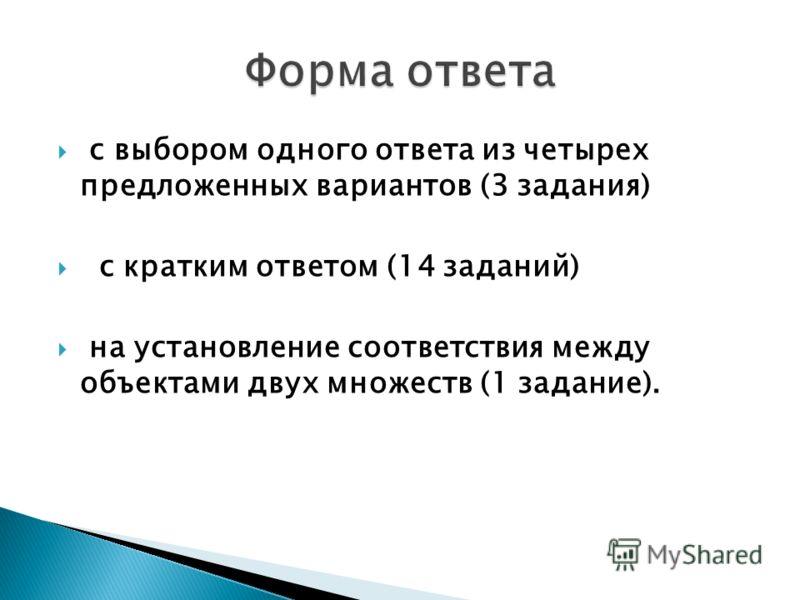 с выбором одного ответа из четырех предложенных вариантов (3 задания) с кратким ответом (14 заданий) на установление соответствия между объектами двух множеств (1 задание).
