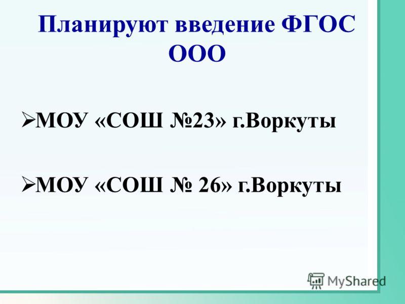 Планируют введение ФГОС ООО МОУ «СОШ 23» г.Воркуты МОУ «СОШ 26» г.Воркуты
