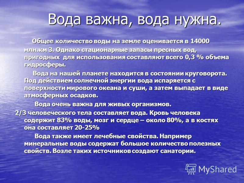 Вода важна, вода нужна. Вода важна, вода нужна. Общее количество воды на земле оценивается в 14000 Общее количество воды на земле оценивается в 14000 млн.км 3. Однако стационарные запасы пресных вод, пригодных для использования составляют всего 0,3 %