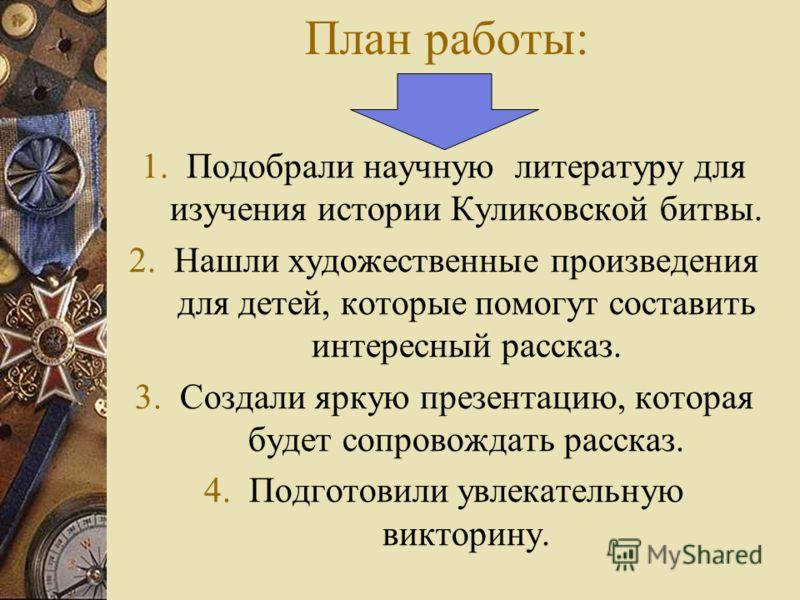 План работы: 1. Подобрали научную литературу для изучения истории Куликовской битвы. 2. Нашли художественные произведения для детей, которые помогут составить интересный рассказ. 3. Создали яркую презентацию, которая будет сопровождать рассказ. 4. По