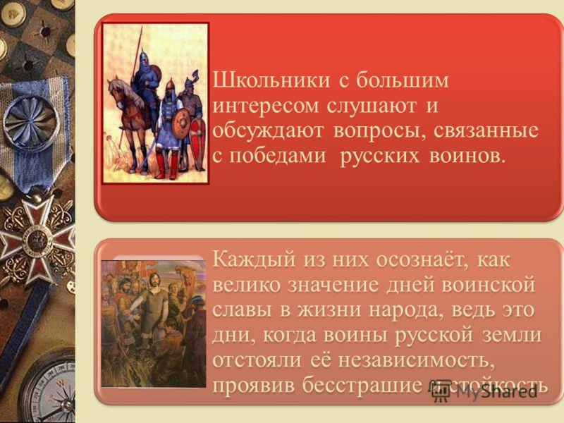 Школьники с большим интересом слушают и обсуждают вопросы, связанные с победами русских воинов. Каждый из них осознаёт, как велико значение дней воинской славы в жизни народа, ведь это дни, когда воины русской земли отстояли её независимость, проявив