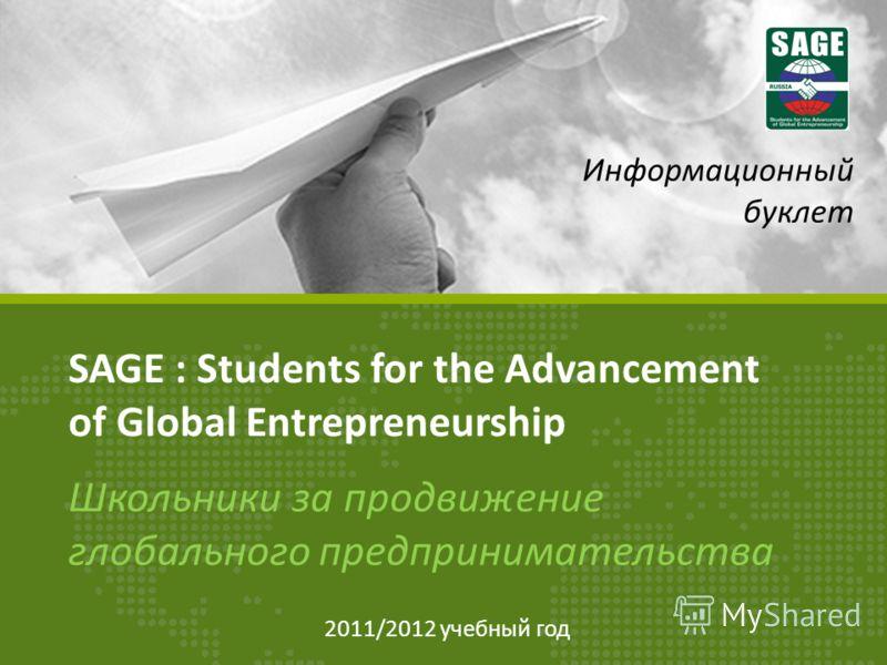 SAGE : Students for the Advancement of Global Entrepreneurship Школьники за продвижение глобального предпринимательства Информационный буклет 2011/2012 учебный год