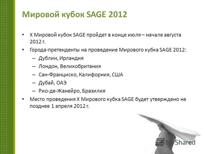 Мировой кубок SAGE 2012 X Мировой кубок SAGE пройдет в конце июля – начале августа 2012 г. Города-претенденты на проведение Мирового кубка SAGE 2012: – Дублин, Ирландия – Лондон, Великобритания – Сан-Франциско, Калифорния, США – Дубай, ОАЭ – Рио-де-Ж