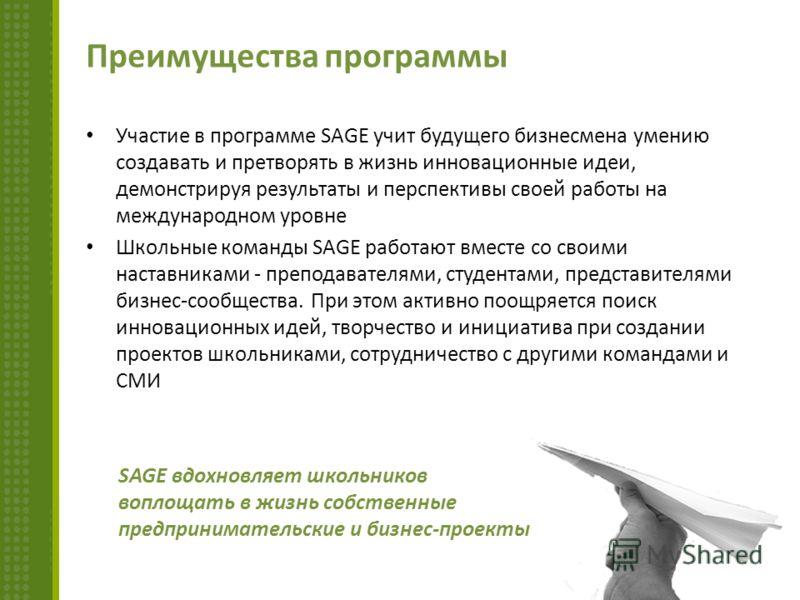 Преимущества программы Участие в программе SAGE учит будущего бизнесмена умению создавать и претворять в жизнь инновационные идеи, демонстрируя результаты и перспективы своей работы на международном уровне Школьные команды SAGE работают вместе со сво