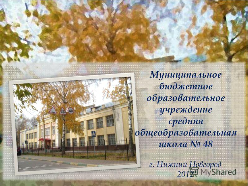 Муниципальное бюджетное образовательное учреждение средняя общеобразовательная школа 48 г. Нижний Новгород 2012