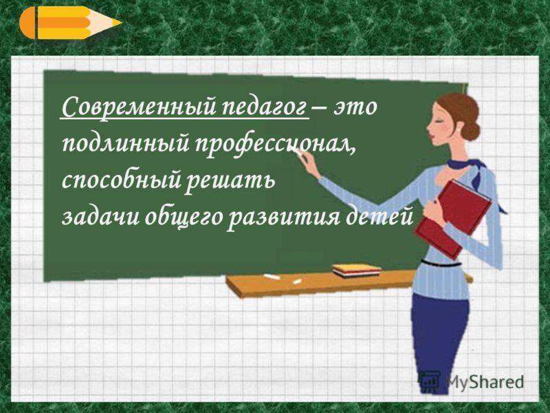 Современный педагог – это подлинный профессионал, способный решать задачи общего развития детей