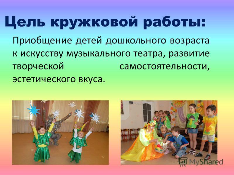 Цель кружковой работы: Приобщение детей дошкольного возраста к искусству музыкального театра, развитие творческой самостоятельности, эстетического вкуса.