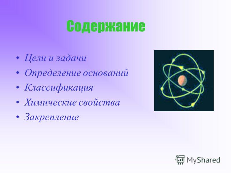 Содержание Цели и задачи Определение оснований Классификация Химические свойства Закрепление