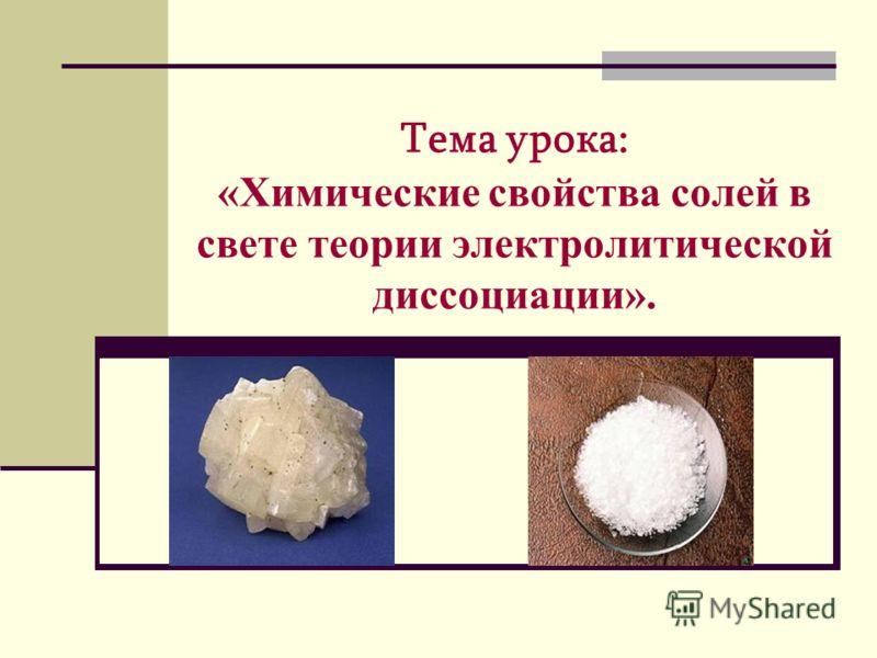 Тема урока: «Химические свойства солей в свете теории электролитической диссоциации».