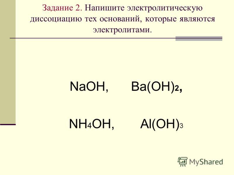 Задание 2. Напишите электролитическую диссоциацию тех оснований, которые являются электролитами. NaOH, Ba(OH) 2, NH 4 OH, Al(OH) 3