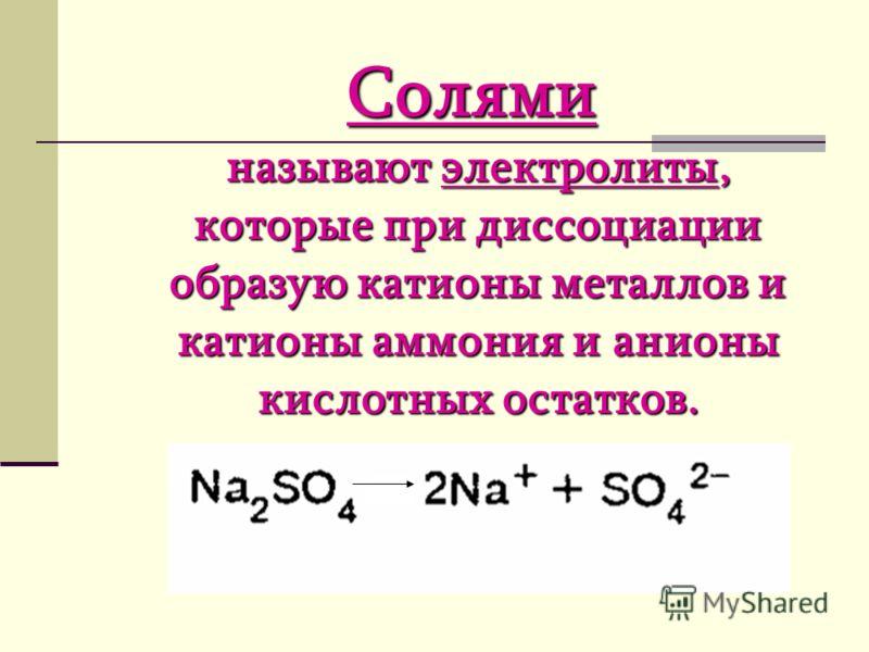Солями называют электролиты, которые при диссоциации образую катионы металлов и катионы аммония и анионы кислотных остатков.