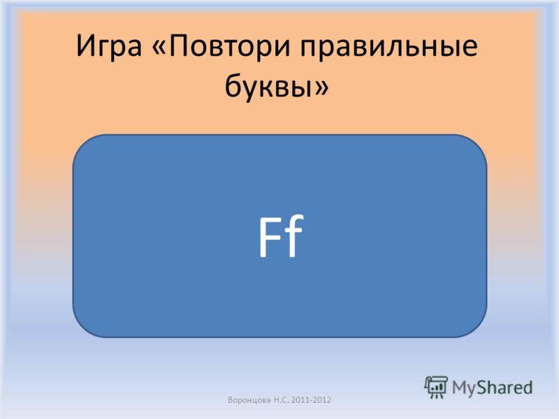 Игра «Повтори правильные буквы» Воронцова Н.С. 2011-2012 Ff