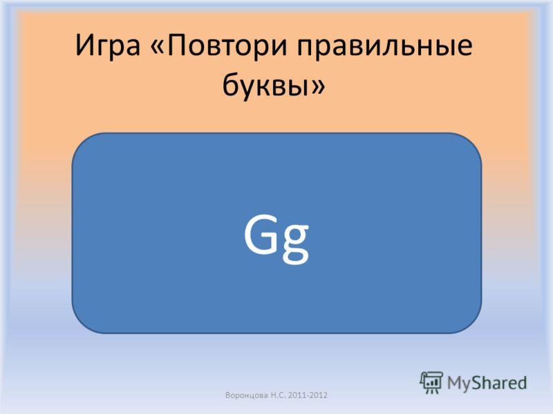 Воронцова Н.С. 2011-2012 Игра «Повтори правильные буквы» Gg