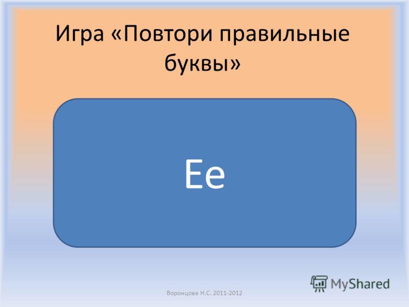 Воронцова Н.С. 2011-2012 Игра «Повтори правильные буквы» Ee