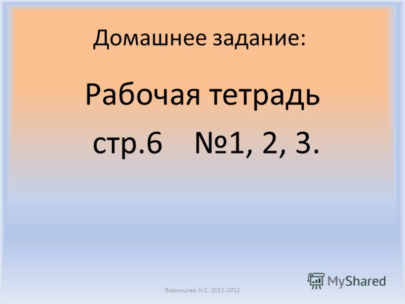 Домашнее задание: Рабочая тетрадь стр.6 1, 2, 3. Воронцова Н.С. 2011-2012