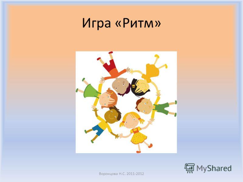 Игра «Ритм» Воронцова Н.С. 2011-2012