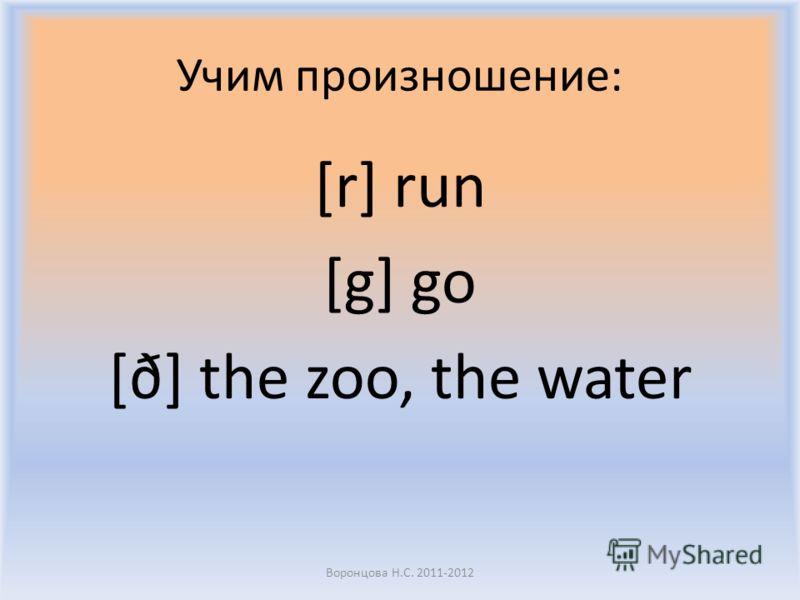 Учим произношение: [r] run [g] go [ð] the zoo, the water Воронцова Н.С. 2011-2012