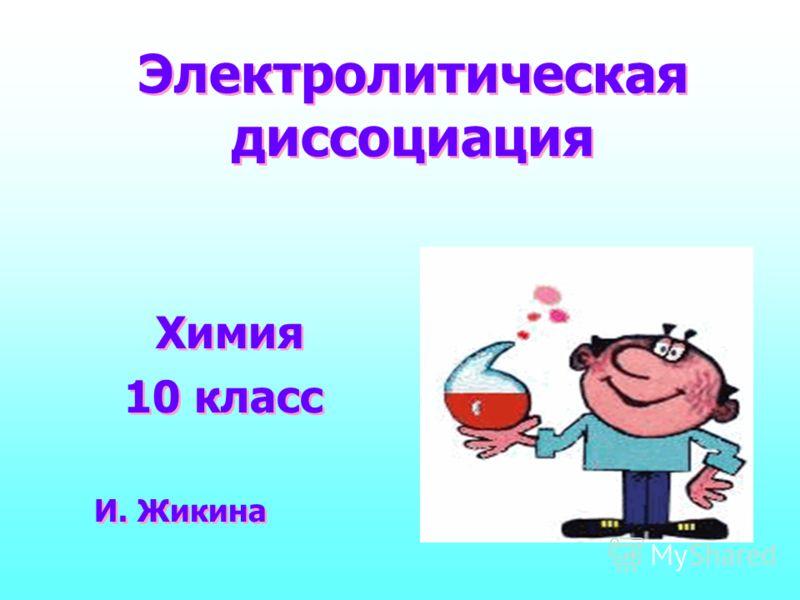 Электролитическая диссоциация Химия 10 класс Химия 10 класс И. Жикина