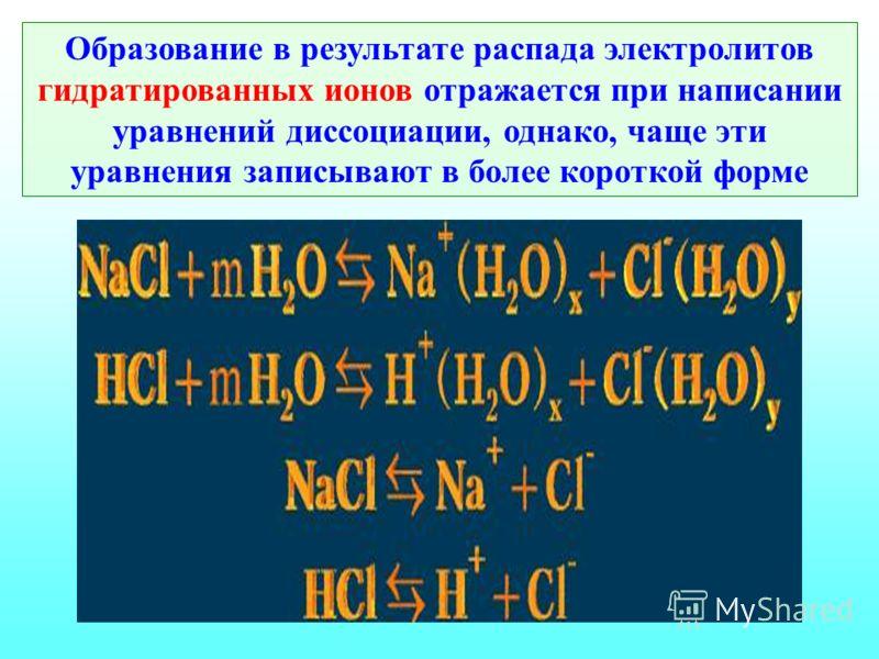 Образование в результате распада электролитов гидратированных ионов отражается при написании уравнений диссоциации, однако, чаще эти уравнения записывают в более короткой форме