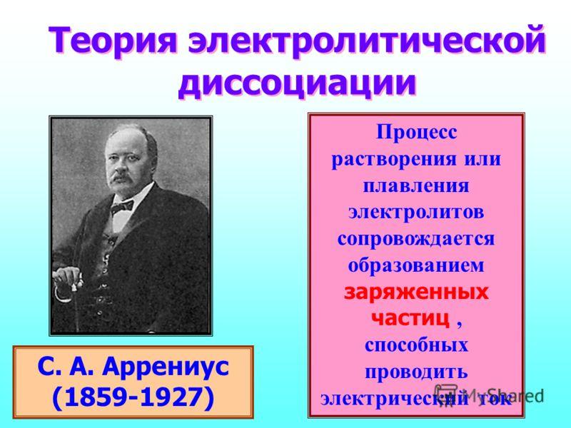 Теория электролитической диссоциации С. А. Аррениус (1859-1927) процесс растворения электролитов сопровождается образованием заряженных частиц, способных проводить электрический ток Процесс растворения или плавления электролитов сопровождается образо