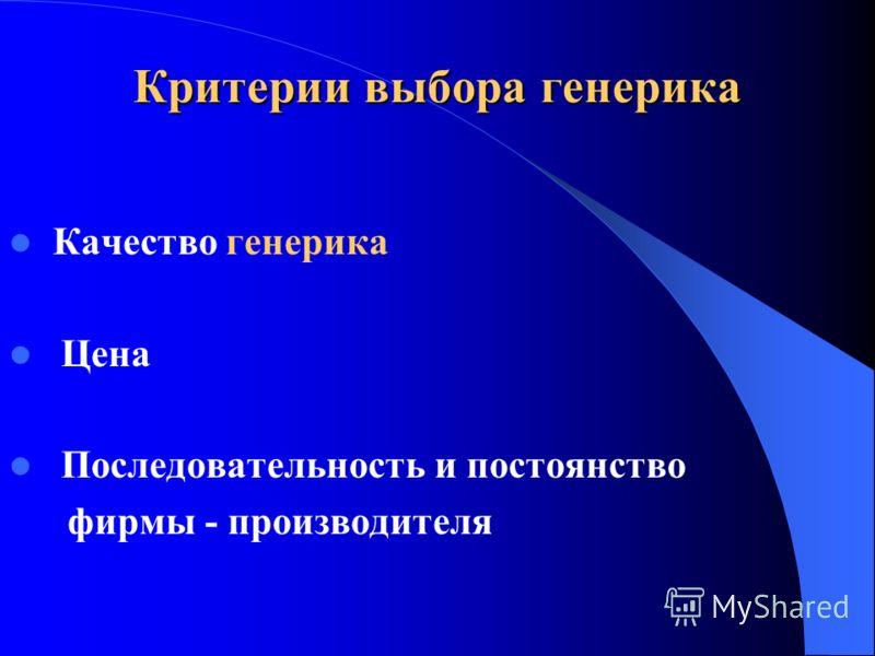 Критерии выбора генерика Качество генерика Цена Последовательность и постоянство фирмы - производителя