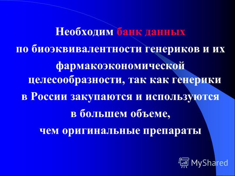 Необходим банк данных по биоэквивалентности генериков и их фармакоэкономической целесообразности, так как генерики в России закупаются и используются в большем объеме, чем оригинальные препараты