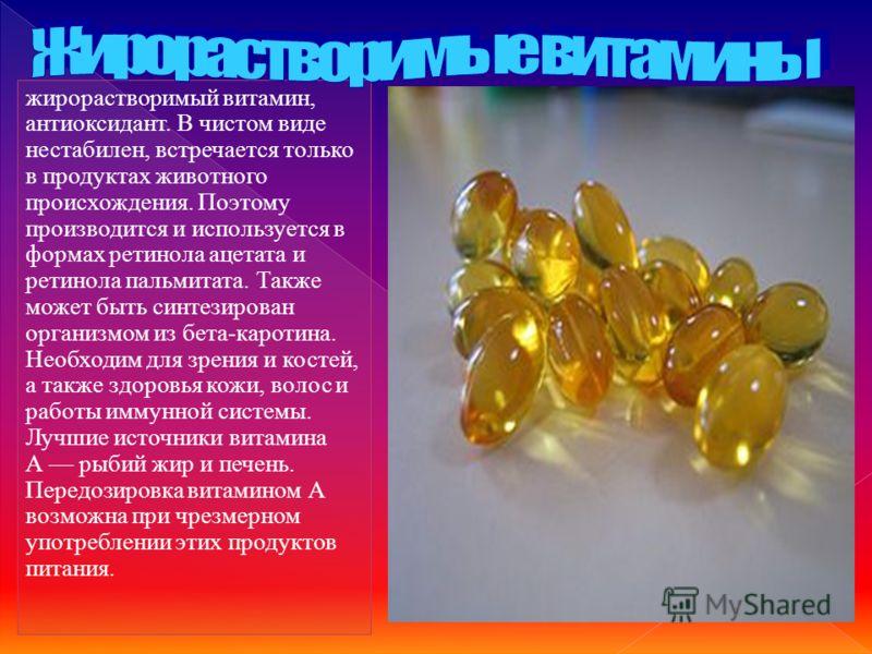жирорастворимый витамин, антиоксидант. В чистом виде нестабилен, встречается только в продуктах животного происхождения. Поэтому производится и используется в формах ретинола ацетата и ретинола пальмитата. Также может быть синтезирован организмом из