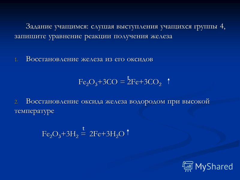 Задание учащимся: слушая выступления учащихся группы 4, запишите уравнение реакции получения железа 1. Восстановление железа из его оксидов Fe 2 O 3 +3CO = 2Fe+3CO 2 2. Восстановление оксида железа водородом при высокой температуре Fe 2 O 3 +3Н 2 = 2