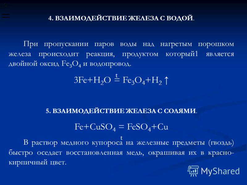 4. ВЗАИМОДЕЙСТВИЕ ЖЕЛЕЗА С ВОДОЙ. При пропускании паров воды над нагретым порошком железа происходит реакция, продуктом который1 является двойной оксид Fе 3 О 4 и водопровод. 3Fe+H 2 O = Fe 3 O 4 +H 2 5. ВЗАИМОДЕЙСТВИЕ ЖЕЛЕЗА С СОЛЯМИ. Fe+CuSO 4 = Fe